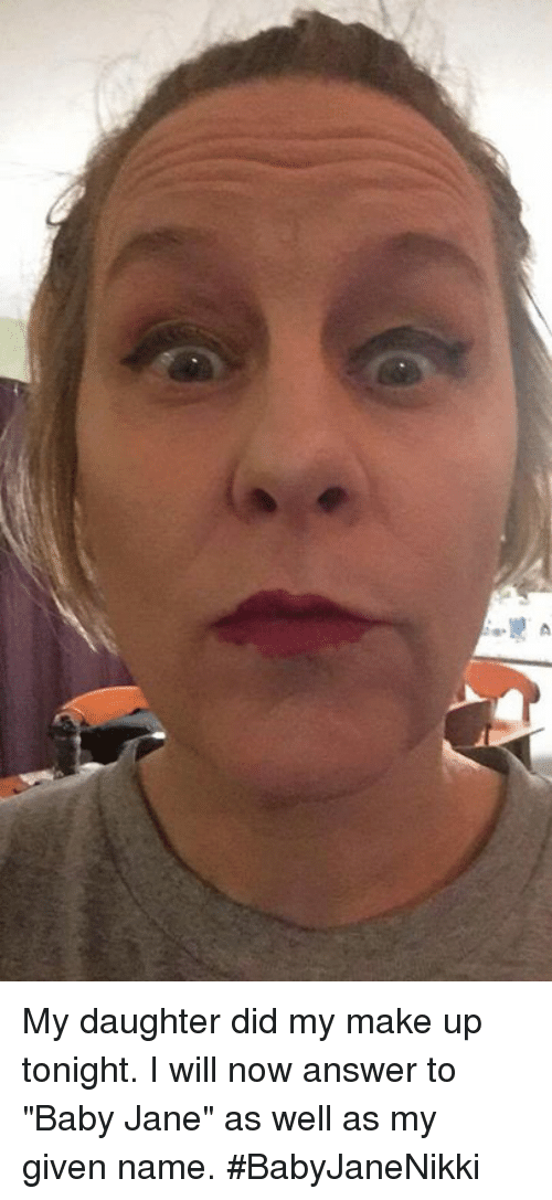 "Girl Memes, Baby, and Answer: A  hi My daughter did my make up tonight. I will now answer to ""Baby Jane"" as well as my given name. #BabyJaneNikki"