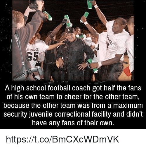 Football, Juvenile, and School: A high school football coach got half the fans  of his own team to cheer for the other team  because the other team was from a maximum  security juvenile correctional facility and didn't  have any fans of their own https://t.co/BmCXcWDmVK