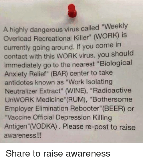 """Antidote, Beer, and Dank: A highly dangerous virus called """"Weekly  currently going around. If you come in  contact with this WORK virus, you should  immediately go to the nearest """"Biological  Anxiety Relief"""" (BAR) center to take  antidotes known as """"Work Isolating  Neutralizer Extract (WINE, """"Radioactive  UnWORK Medicine (RUM), """"Bothersome  Employer Elimination Rebooter"""" (BEER) or  """"Vaccine Official Depression Killing  Antigen """"IVODKA) Please re-post to raise  awareness!!! Share to raise awareness"""