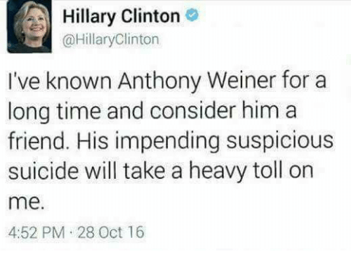 Friends, Hillary Clinton, and Memes: A Hillary Clinton  @Hillary Clinton  I've known Anthony Weiner for a  long time and consider him a  friend. His impending suspicious  suicide will take a heavy toll on  me.  4:52 PM 28 Oct 16