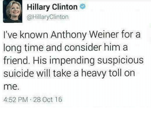 Friends, Hillary Clinton, and Suicide: A Hillary Clinton  @Hillary Clinton  I've known Anthony Weiner for a  long time and consider him a  friend. His impending suspicious  suicide will take a heavy toll on  me.  4:52 PM 28 Oct 16