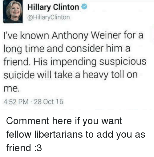 Friends, Hillary Clinton, and Memes: A Hillary Clinton  @Hillary Clinton  I've known Anthony Weiner for a  long time and consider him a  friend. His impending suspicious  suicide will take a heavy toll on  me.  4:52 PM 28 Oct 16 Comment here if you want fellow libertarians to add you as  friend :3