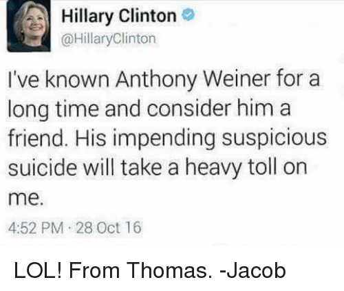 Friends, Hillary Clinton, and Memes: A Hillary Clinton  @Hillary Clinton  I've known Anthony Weiner for a  long time and consider him a  friend. His impending suspicious  suicide will take a heavy toll on  me.  4:52 PM 28 Oct 16 LOL! From Thomas. -Jacob