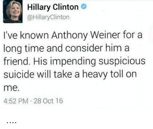Friends, Hillary Clinton, and Memes: A Hillary Clinton  @Hillary Clinton  I've known Anthony Weiner for a  long time and consider him a  friend. His impending suspicious  suicide will take a heavy toll on  me.  4:52 PM 28 Oct 16 ....