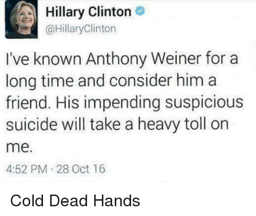Friends, Hillary Clinton, and Memes: A Hillary Clinton  @HillaryClinton  I've known Anthony Weiner for a  long time and consider him a  friend. His impending suspicious  suicide will take a heavy toll on  me.  4:52 PM 28 Oct 16 Cold Dead Hands