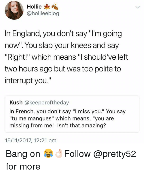 "England, Memes, and Amazing: A Hollie  @hollieeblog  In England, you don't say ""l'm going  now"". You slap your knees and say  ""Right!"" which means ""I should've left  two hours ago but was too polite to  interrupt you.""  Kush @keeperoftheday  In French, you don't say ""I miss you."" You say  ""tu me manques"" which means, ""you are  missing from me."" Isn't that amazing?  15/11/2017, 12:21 pm Bang on 😂👌🏻Follow @pretty52 for more"