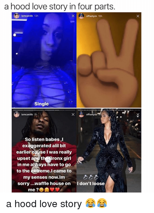 Love, Memes, and Sorry: a hood love story in four parts  iamcardib 13h  Xoffsetyrn 19h  Single  iamcardib  offsetyrn  So listen babes ,l  exąggerated alil bit  earlier causeI was really  upset ath Bronx girl  in me alWays have to go  to the extreme.l came to  my senses now.lm  sorry ...waffle house on  I don't loose a hood love story 😂😂