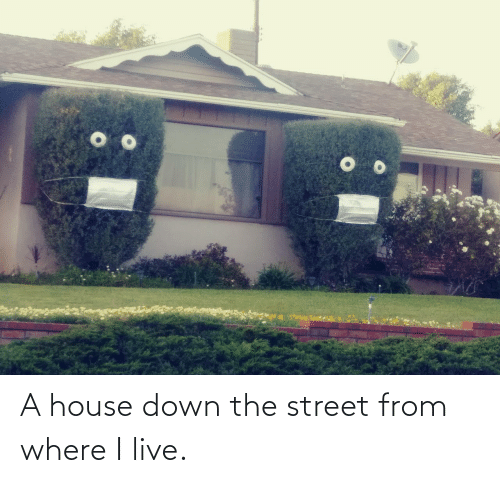 House, Live, and Down: A house down the street from where I live.