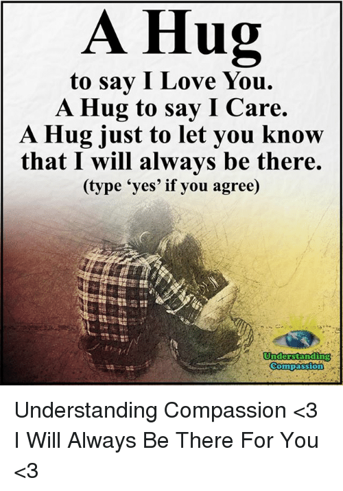 Love, Memes, and I Love You: A Hug  to say I Love You.  A Hug to say I Care.  A Hug just to let you know  that I will always be there.  (type 'yes' if you agree)  Understanding  Compassion Understanding Compassion <3  I Will Always Be There For You <3