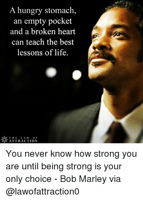 Bob Marley, Hungry, and Life: A hungry stomach,  an empty pocket  and a broken heart  can teach the best  lessons of life.  THE  A W  OF  ATTRACTION You never know how strong you are until being strong is your only choice - Bob Marley via @lawofattraction0