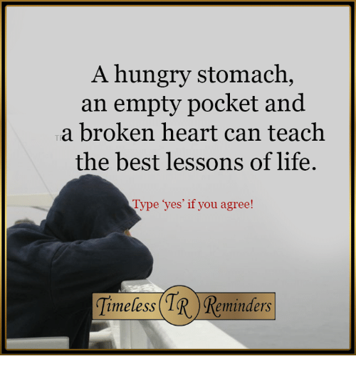 Hungry, Life, and Best: A hungry stomach an empty pocket and a broken heart can teach the best lessons of life. Type yes' if you agree! (TR) imeless minders