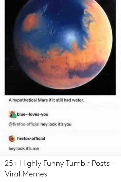 Funny, Memes, and Tumblr: A hypothetical Mars if it still had water.  blue-loves-you  @firefox-official hey look it's you  &firefox-official  hey look it's me 25+ Highly Funny Tumblr Posts - Viral Memes