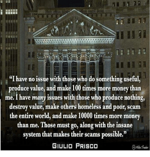 """Homeless, Memes, and Money: a """"I have no issue with those who do something useful  produce value, and make 100 times more money than  me I have many issues with those who produce nothing,  destroy value, make others homeless and poor, scam  the entire world, and make 10000 times more money  than me. Those must go, along with the insane  system that makes their scams possible.""""  GIULIO PRISCO"""