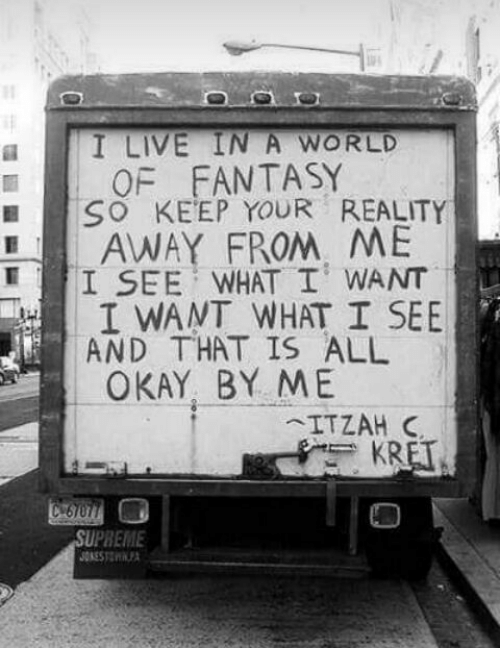Live, Okay, and World: a I LIVE IN A WORLD  OF FANTASY  SO KEEP YOUR REALITY  AWAY FROM, ME  I SEE WHAT I WANT  I WANT WHAT I SEE  AND THAT IS ALL  OKAY, BY ME  er  ITZAH C  KRET  UPREME