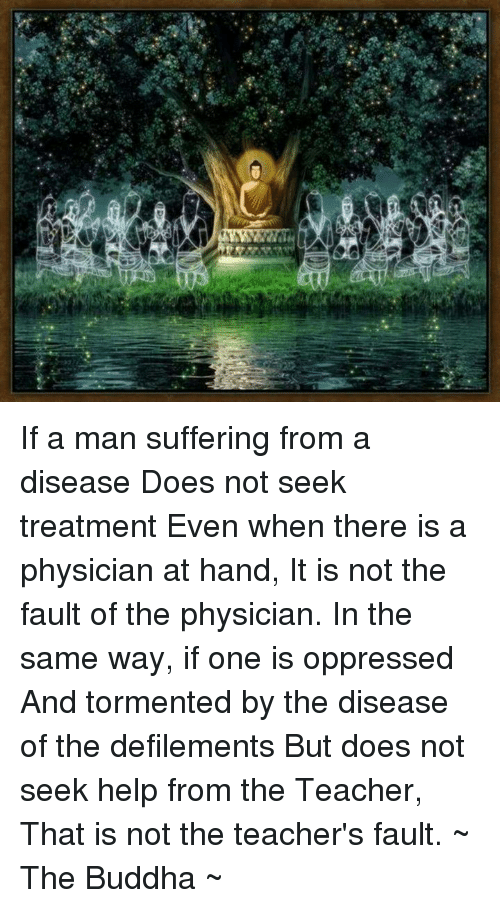 Doe, Memes, and Teacher: a If a man suffering from a disease Does not seek treatment Even when there is a physician at hand, It is not the fault of the physician.  In the same way, if one is oppressed And tormented by the disease of the defilements But does not seek help from the Teacher, That is not the teacher's fault.  ~ The Buddha ~