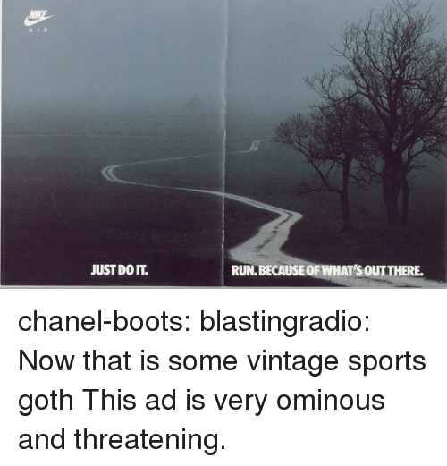 Just Do It, Run, and Sports: A IR  JUST DO IT.  RUN.BECAUSEOF WHAT'S OUTTHERE. chanel-boots:  blastingradio: Now that is some vintage sports goth   This ad is very ominous and threatening.
