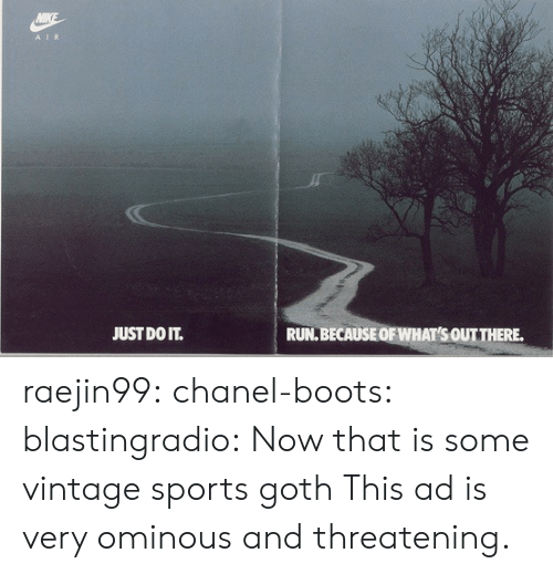 Just Do It, Run, and Sports: A IR  JUST DO IT.  RUN.BECAUSEOF WHAT'S OUTTHERE. raejin99:  chanel-boots:  blastingradio:  Now that is some vintage sports goth   This ad is very ominous and threatening.