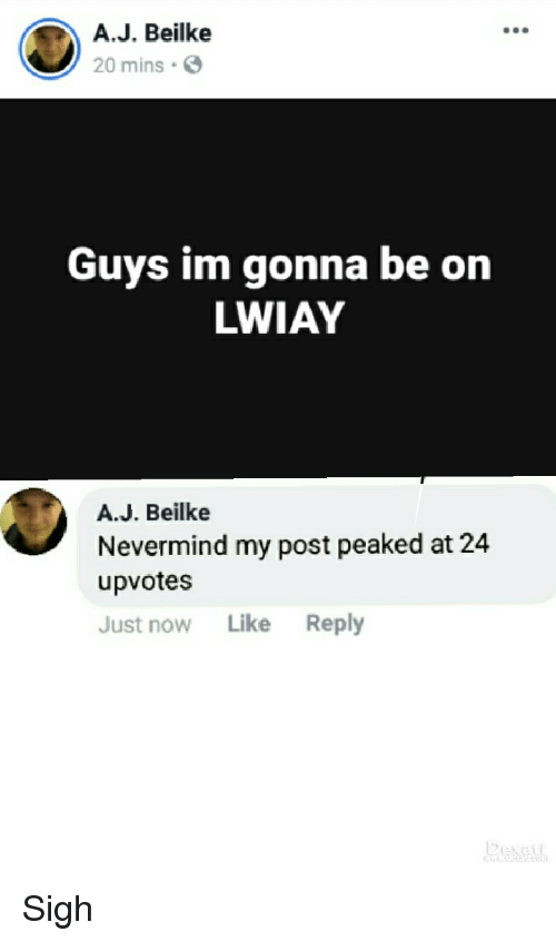 Nevermind, Now, and Post: A.J. Beilke  20 mins  Guys im gonna be on  LWIAY  A.J. Beilke  Nevermind my post peaked at 24  upvotes  Just now Like Reply