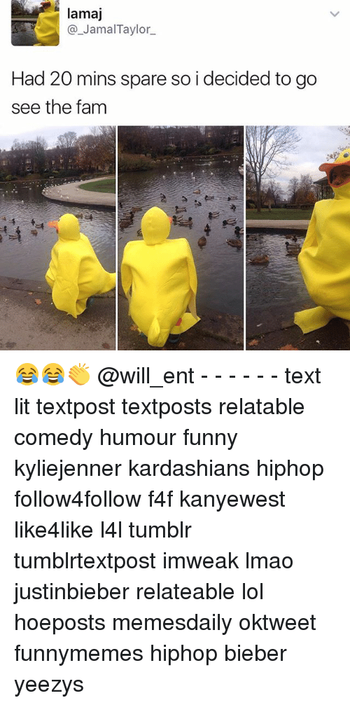 Memes, 🤖, and Bieber: a Jamal Taylor  Had 20 mins spare so i decided to go  see the fam 😂😂👏 @will_ent - - - - - - text lit textpost textposts relatable comedy humour funny kyliejenner kardashians hiphop follow4follow f4f kanyewest like4like l4l tumblr tumblrtextpost imweak lmao justinbieber relateable lol hoeposts memesdaily oktweet funnymemes hiphop bieber yeezys