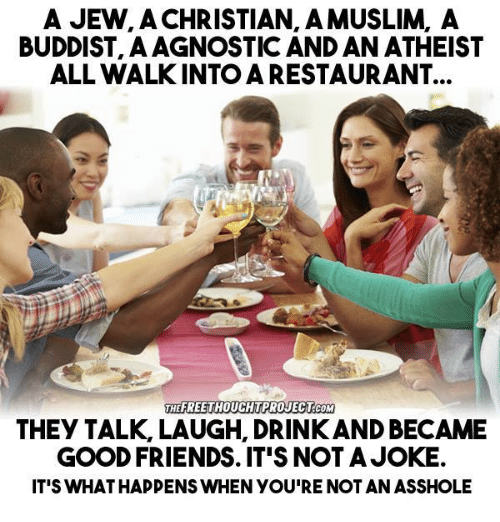 Drinking, Friends, and Memes: A JEW, A CHRISTIAN AMUSLIM, A  BUDDIST, A AGNOSTIC AND AN ATHEIST  ALL WALKINTO A RESTAURANT  HEEREETHOUCHTPROJECT COM  THEY TALK LAUGH, DRINK AND BECAME  GOOD FRIENDS. IT'S NOT A JOKE.  IT'S WHATHAPPENS WHEN YOU'RE NOT AN ASSHOLE