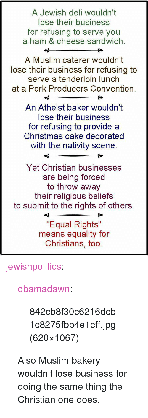 """Christmas, Muslim, and Tumblr: A Jewish deli wouldn't  lose their business  for refusing to serve you  a ham & cheese sandwich.  A Muslim caterer wouldn't  lose their business for refusing to  serve a tenderloin lunch  at a Pork Producers Convention.  An Atheist baker wouldn't  lose their business  for refusing to provide a  Christmas cake decorated  with the nativity scene  Yet Christian businesses  are being forced  to throw away  their religious beliefs  to submit to the rights of others.  """"Equal Rights""""  means equality for  Christians, too <p><a href=""""http://jewishpolitics.tumblr.com/post/117749784108/obamadawn-842cb8f30c6216dcb1c8275fbb4e1cff-jpg"""" class=""""tumblr_blog"""">jewishpolitics</a>:</p>  <blockquote><p><a href=""""http://obamadawn.tumblr.com/post/116218909148/842cb8f30c6216dcb1c8275fbb4e1cff-jpg-620x1067"""" class=""""tumblr_blog"""">obamadawn</a>:</p>  <blockquote><p>842cb8f30c6216dcb1c8275fbb4e1cff.jpg (620×1067)</p></blockquote>  <p>Also Muslim bakery wouldn't lose business for doing the same thing the Christian one does.</p></blockquote>"""