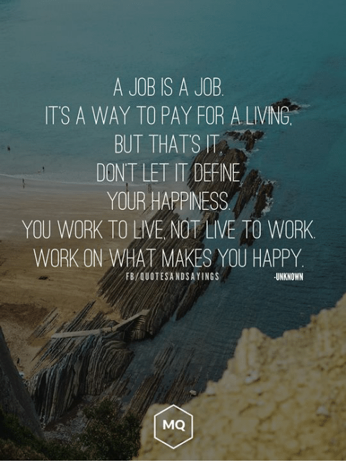 Work, Happy, and Live: A JOB IS A JOB  ITS A WAY TO PAY FOR ALVING  BUT THATS IT  DONT LET IT DEFNE  YOUR HAPPINESS  YOU WORK TO LIVE NOT LIVE TO WORK  WORK ON WHAT MAKES YOU HAPPY  FB/QUOTESANDSAYINGS  UNKNOWN  MQ