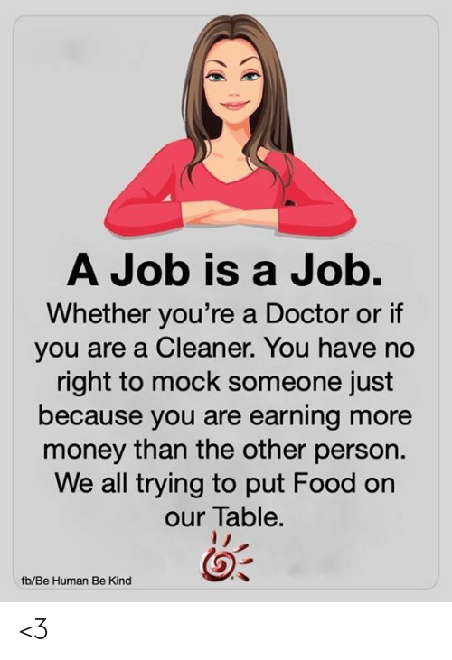 Doctor, Food, and Memes: A Job is a Job.  Whether you're a Doctor or if  you are a Cleaner. You have no  right to mock someone just  because you are earning more  money than the other person.  We all trying to put Food on  our Table.  fb/Be Human Be Kind <3