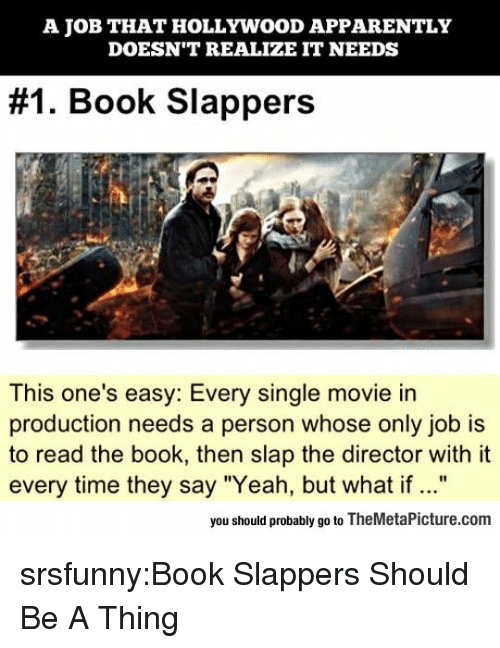 "Apparently, Tumblr, and Yeah: A JOB THAT HOLLYWOOD APPARENTLY  DOESN'T REALIZE IT NEEDS  #1 Book Slappers  This one's easy: Every single movie in  production needs a person whose only job is  to read the book, then slap the director with it  every time they say ""Yeah, but what if ...""  you should probably go to TheMetaPicture.com srsfunny:Book Slappers Should Be A Thing"