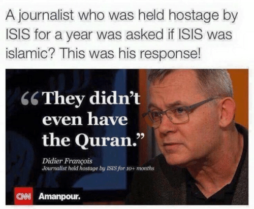 "Isis, Quran, and Who: A journalist who was held hostage by  ISIS for a year was asked if ISIS was  islamic? This was his response!  C6They didn't  even have  the Quran.""  Didier François  Journalist held hostage by ISIS for 10+ months  CAN Amanpour."