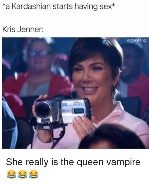 Kris Jenner, Memes, and Sex: *a Kardashian starts having sex*  Kris Jenner:  drgrayfang She really is the queen vampire 😂😂😂