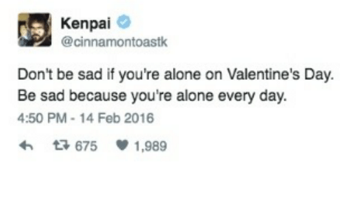 Being Alone, Valentine's Day, and Sad: A Kenpai  @cinnamontoastk  Don't be sad if you're alone on Valentine's Day  Be sad because you're alone every day.  4:50 PM 14 Feb 2016  675  1,989