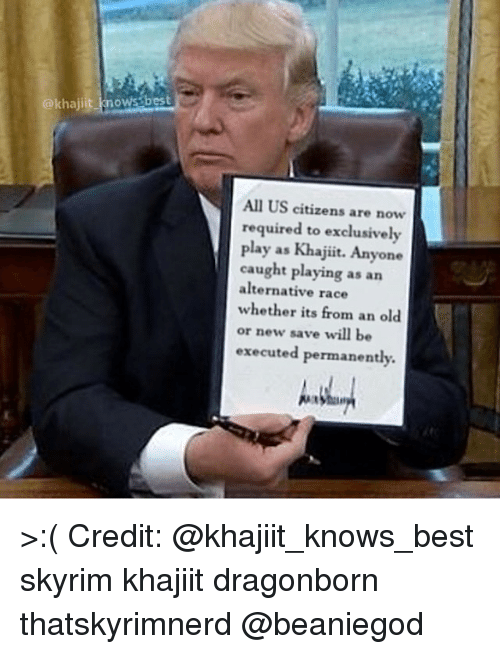 Memes, 🤖, and Citizen: (a kha  nows best  All US citizens are now  required to exclusively  play as Khajiit. Anyone  caught playing as an  alternative race  whether its from an old  or new save will be  executed permanently. >:( Credit: @khajiit_knows_best skyrim khajiit dragonborn thatskyrimnerd @beaniegod