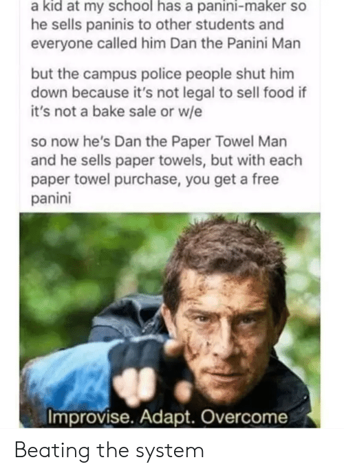 Food, Police, and School: a kid at my school has a panini-maker so  he sells paninis to other students and  everyone called him Dan the Panini Man  but the campus police people shut him  down because it's not legal to sell food if  it's not a bake sale or w/e  so now he's Dan the Paper Towel Man  and he sells paper towels, but with each  paper towel purchase, you get a free  panini  Improvise. Adapt. Overcome Beating the system