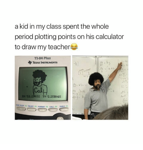 Memes, Period, and Teacher: a kid in my class spent the whole  period plotting points on his calculator  to draw my teacher  TI-84 Plus  TEXAS INSTRUMENTS  40  40  내,  10  壯-11.29032  Y=-2.258065  F1 TBLSET F2 PORMAT P CALC F4 TABLE PS