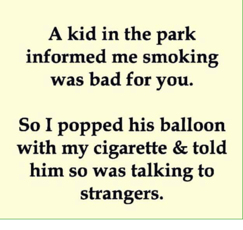 Bad, Memes, and Smoking: A kid in the park  informed me smoking  was bad for vou.  So I popped his balloon|  with my cigarette & told  him so was talking to  strangers.