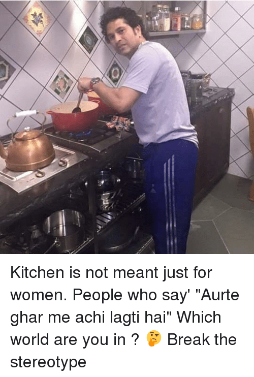 "Dekh Bhai, International, and Who: a Kitchen is not meant just for women. People who say' ""Aurte ghar me achi lagti hai"" Which world are you in ? 🤔 Break the stereotype"