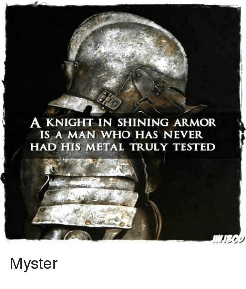 Never, Metal, and Im 14 & This Is Deep: A KNIGHT IN SHINING ARMOR  IS A MAN WHO HAS NEVER.  HAD HIS METAL TRULY TESTED  Myster