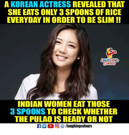 Ready or Not, Women, and Korean: A KOREAN ACTRESS REVEALED THAT  SHE EATS ONLY 3 SPOONS OF RICE  EVERYDAY IN ORDER TO BE SLIM!!  AUGHING  INDIAN WOMEN EAT THOSE  3 SPOONS TO CHECK WHETHER  THE PULAO IS READY OR NOT  回參/laughingcolours