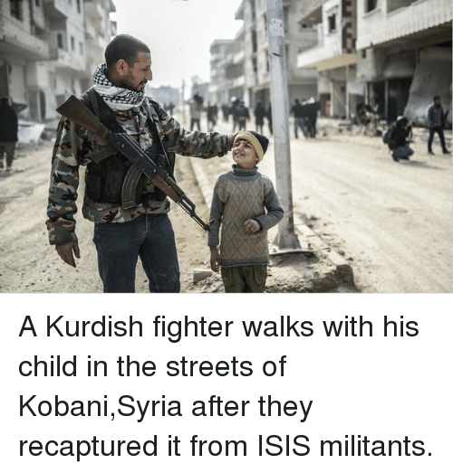 Memes, Kurdish, and Kurdish: A Kurdish fighter walks with his child in the streets of Kobani,Syria after they recaptured it from ISIS militants.