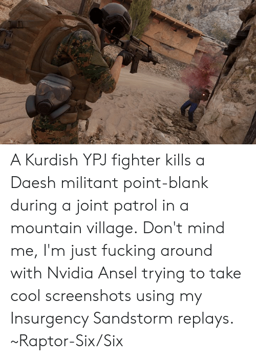 Dank, Fucking, and Cool: A Kurdish YPJ fighter kills a Daesh militant point-blank during a joint patrol in a mountain village.  Don't mind me, I'm just fucking around with Nvidia Ansel trying to take cool screenshots using my Insurgency Sandstorm replays.   ~Raptor-Six/Six