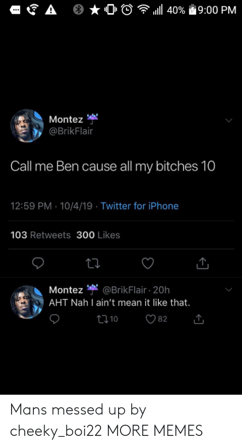 Dank, Iphone, and Memes: A  l40%  19:00 PM  Montez  @BrikFlair  Call me Ben cause all my bitches 10  12:59 PM 10/4/19 Twitter for iPhone  103 Retweets 300 Likes  Montez @BrikFlair 20h  AHT Nah I ain't mean it like that.  t10  82 Mans messed up by cheeky_boi22 MORE MEMES