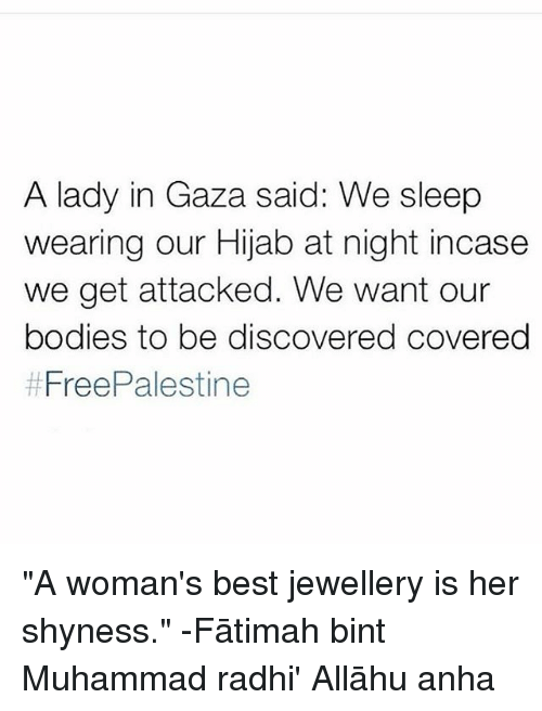 "Bodies , Memes, and Best: A lady in Gaza said: We sleep  wearing our Hijab at night incase  we get attacked. We want our  bodies to be discovered covereg  ""A woman's best jewellery is her shyness."" -Fātimah bint Muhammad radhi' Allāhu anha"