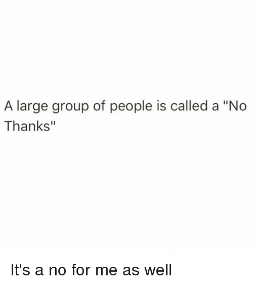 """Dank, 🤖, and Group: A large group of people is called a """"No  Thanks"""" It's a no for me as well"""