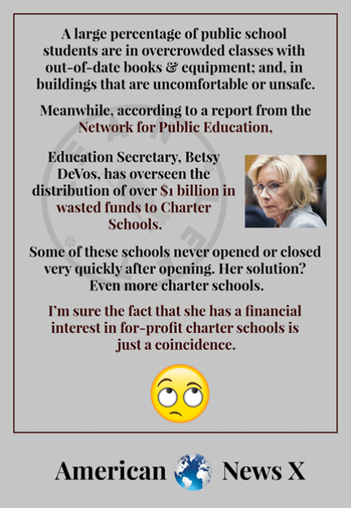 Books, Memes, and News: A large percentage of public school  students are in overcrowded classes with  out-of-date booksどequipment and, in  buildings that are uncomfortable or unsafe.  Meanwhile, according to a report from the  Network for Public Education,  Education Secretary, Betsy  DeVos, has overseen the  distribution of over Si billion in  wasted funds to Charter  Schools.  Some of these schools never opened or closed  very quickly after opening. Her solution?  Even more charter schools.  I'm sure the fact that she has a financial  interest in for-profit charter schools is  just a coincidence.  News X  American