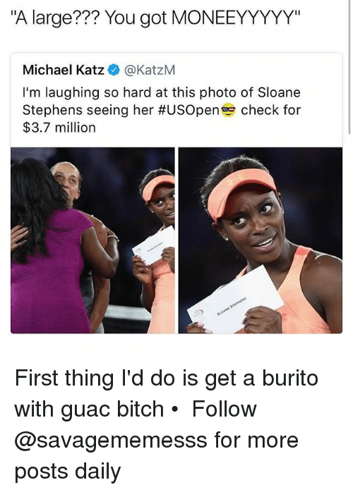 "Memes, Michael, and 🤖: ""A large??? You got MONEEYYYYY""  Michael Katz@KatzM  I'm laughing so hard at this photo of Sloane  Stephens seeing her #USOpen check for  $3.7 million First thing I'd do is get a burito with guac bitch • ➫➫ Follow @savagememesss for more posts daily"
