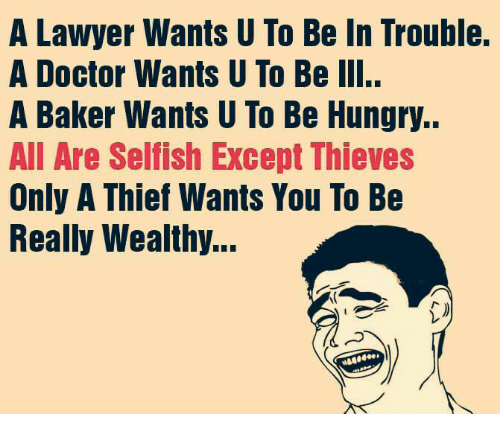 Doctor, Hungry, and Lawyer: A Lawyer Wants U To Be In Trouble.  A Doctor Wants U To Be III..  A Baker Wants U To Be Hungry..  All Are Selfish Except Thieves  Only A Thief Wants You To Be  Really Wealthy...