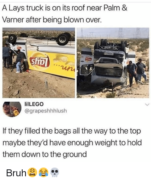 Bruh, Lay's, and Hood: A Lays truck is on its roof near Palm &  Varner after being blown over.  ilLEGO  @grapeshhhlush  If they filled the bags all the way to the top  maybe they'd have enough weight to hold  them down to the ground Bruh😩😂💀