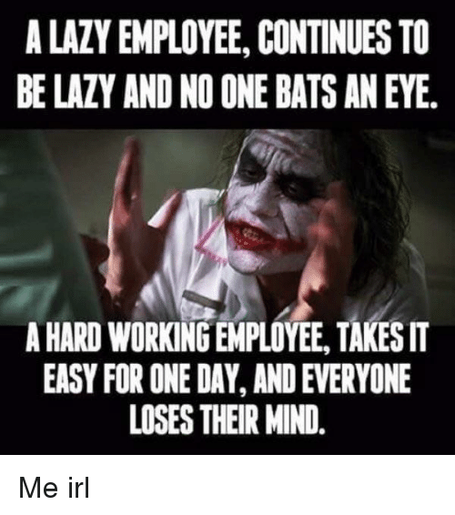 Lazy Mind And Irl A LAZY EMPLOYEE CONTINUES TO BE AND NO ONE BATS AN EYE HARD WORKING TAKES IT EASY FOR DAY EVERYONE LOSES
