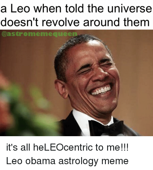 Memes Obama And Queen A Leo When Told The Universe Doesnt