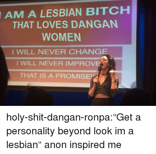 """Bitch, Shit, and Target: A LESBIAN BITCH  THAT LOVES DANGAN  AM  WOMEN  I WILL NEVER CHANGE  I WILL NEVER IMPROVE  THAT IS A PROMISE holy-shit-dangan-ronpa:""""Get a personality beyond look im a lesbian"""" anon inspired me"""